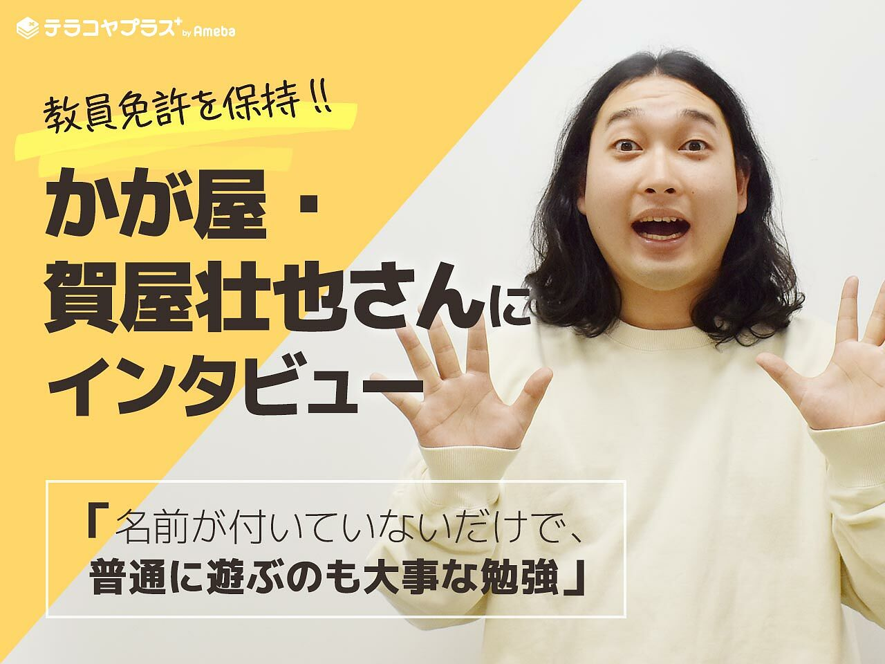 教員免許を保持!かが屋・賀屋壮也さんが伝えたい「名前が付いていないだけで、普通に遊ぶのも大事な勉強」の画像